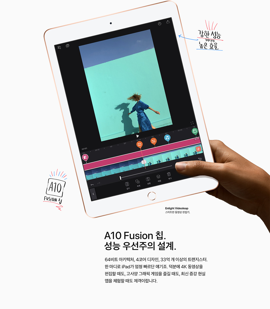 A10 Fusion 칩. 성능 우선주의 설계. 64비트 아키텍처, 4코어 디자인, 33억 개 이상의 트랜지스터. 한 마디로 iPad가 엄청 빠르단 얘기죠. 덕분에 4K 동영상을 편집할 때도, 고사양 그래픽 게임을 즐길 때도, 최신 증강 현실 앱을 체험할 때도 제격이랍니다.