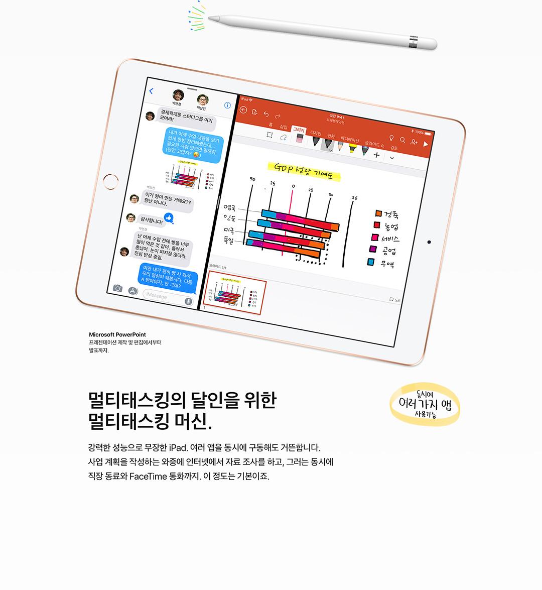 멀티태스킹의 달인을 위한 멀티태스킹 머신. 강력한 성능으로 무장한 iPad. 여러 앱을 동시에 구동해도 거뜬합니다. 사업 계획서를 작성하는 와중에 인터넷에서 자료 조사를 하고, 그러는 동시에 직장 동료와 FaceTime 통화까지. 이 정도는 기본이죠.