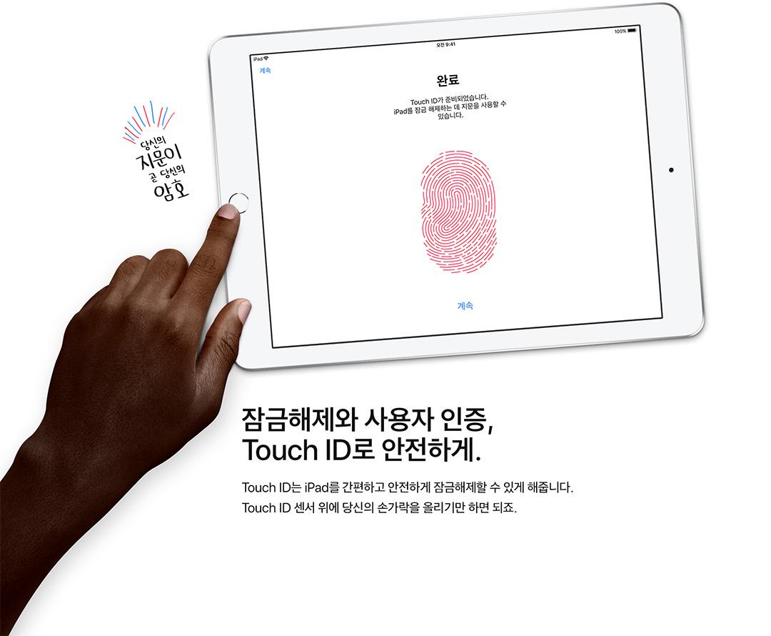 잠금해제와 사용자 인증, Touch ID로 안전하게. Touch ID는 iPad를 간편하고 안전하게 잠금해제할 수 있게 해줍니다. Touch ID 센서 위에 당신의 손가락을 올리기만 하면 되죠.