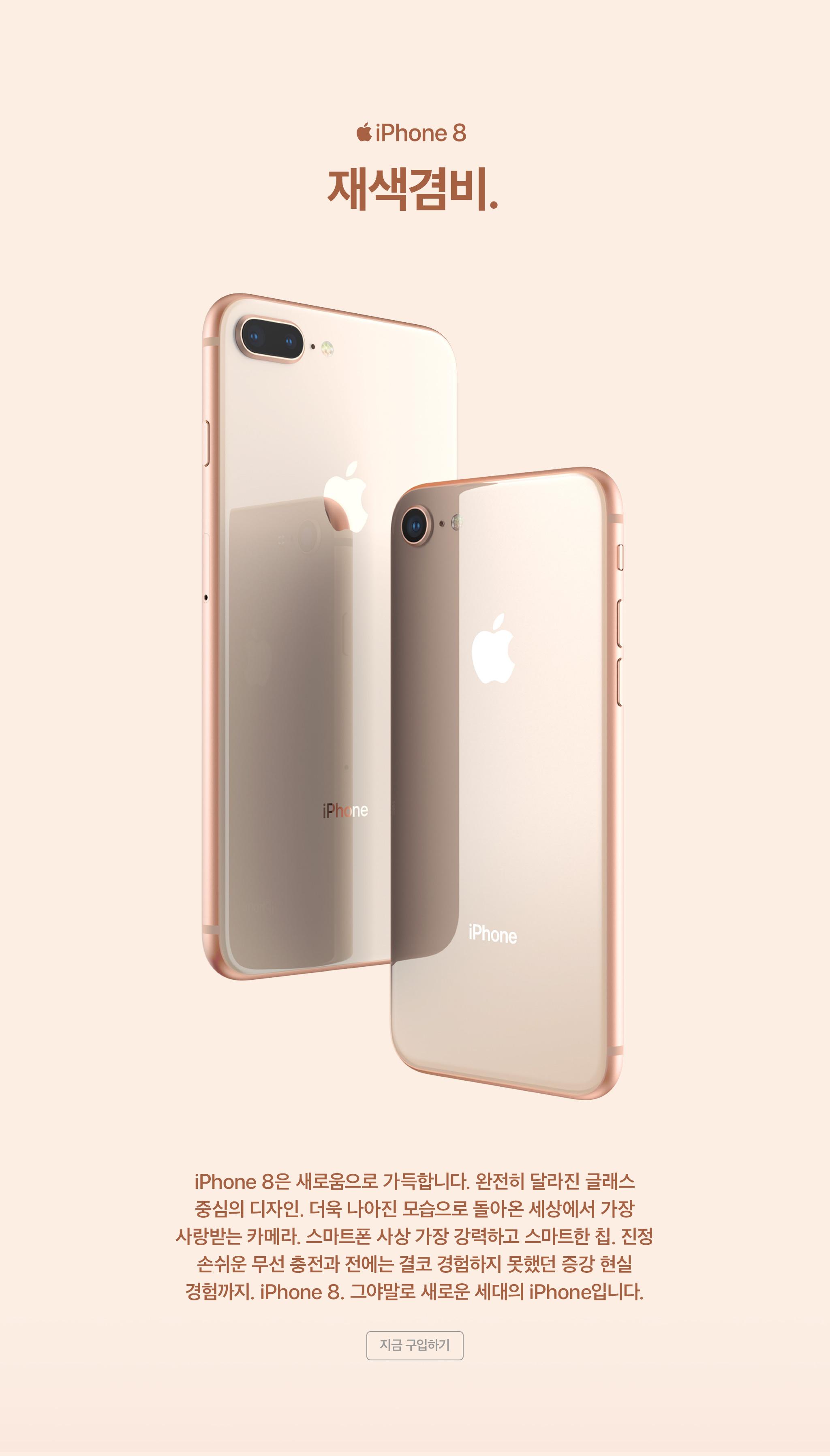 iPhone8 재색겸비 - iPhone 8은 새로움으로 가득합니다. 완전히 달라진 글래스 중심의 디자인. 더욱 나아진 모습으로 돌아온 세상에서 가장 사랑받는 카메라. 스마트폰 사상 가장 강력하고 스마트한 칩. 지정 손쉬운 무선 충전과 전에는 결코 경험하지 못했던 증강 현실 경험까지. iPhone 8. 그야말로 새로운 세대의 iPhone입니다.