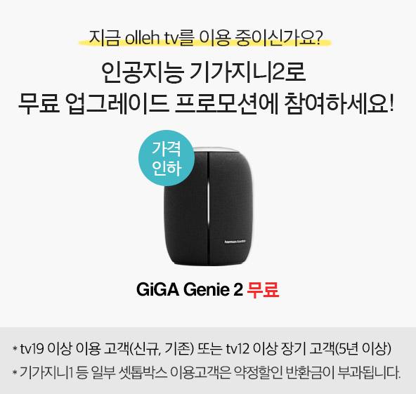 GiGA Genie 2 무료 - 지금 olleh tv를 이용 중이신가요? 인공지능 기가지니2 로 무료 업그레이드 프로모션에 참여하세요! tv19이상 이용 고객(신규, 기존) 또는 tv12 이상 장기 고객(5년이상), 기가지니1 등 일부 셋톱박스 이용고객은 약정할인 반환금이 부과됩니다.