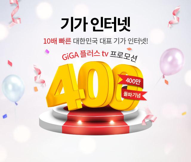 기가 인터넷 400만 돌파기념- 10배 빠른 대한민국 대표 기가 인터넷. GiGA 플러스 tv 프로모션