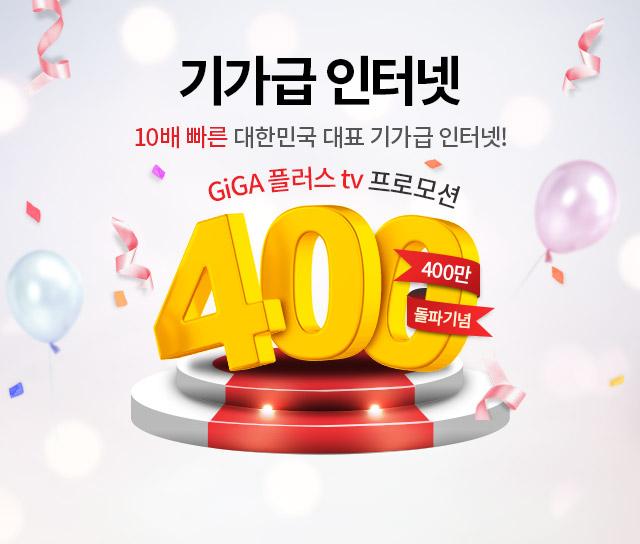 기가급 인터넷 400만 돌파기념- 10배 빠른 대한민국 대표 기가급 인터넷. GiGA 플러스 tv 프로모션