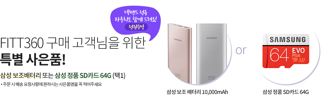FITT360 구매 고객님을 위한 특별 사은품! 삼성 보조배터리 또는 삼성 정품 SD카드 64G(택1) 주문 시 배송 요청사항에 원하시는 사은품명을 꼭 적어주세요.