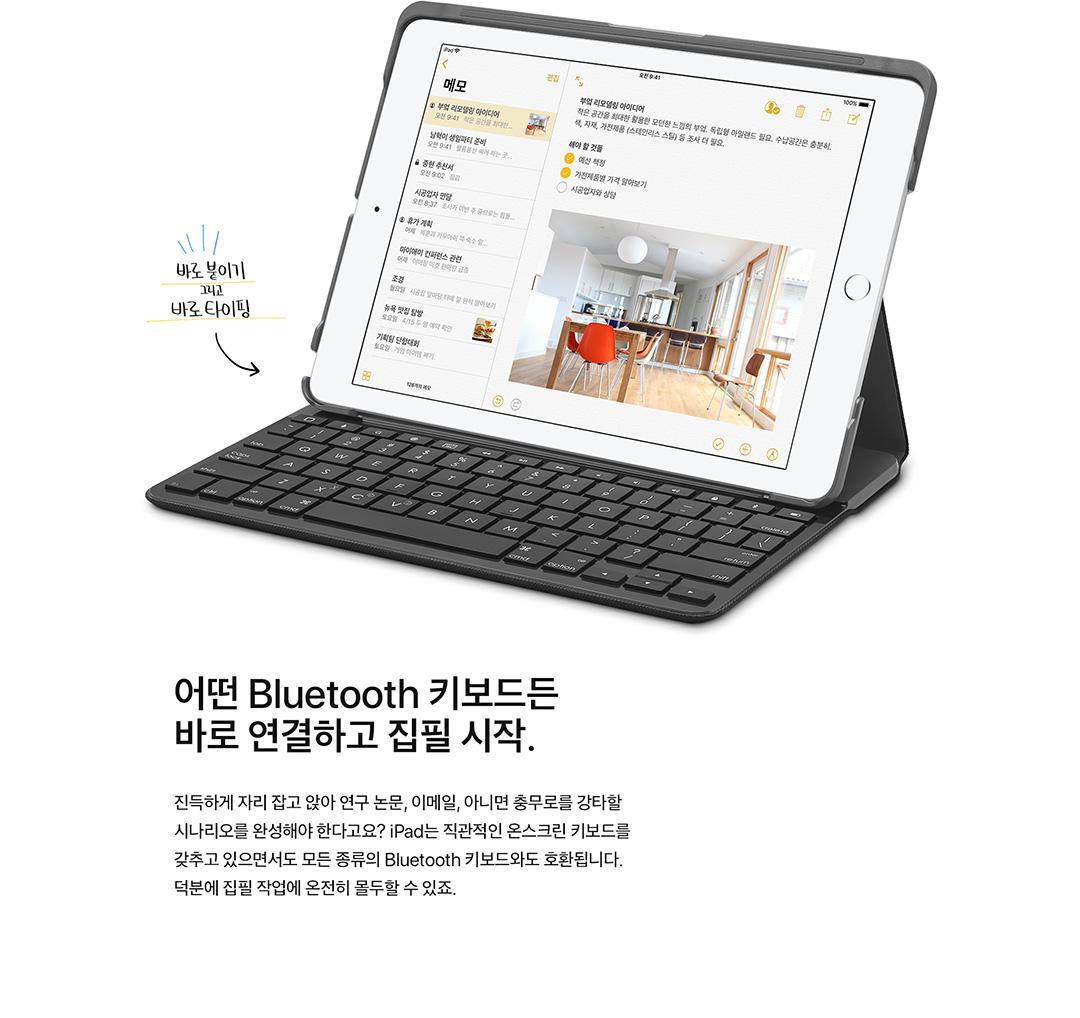 어떤 Bluetooth 키보드든 바로 연결하고 집필 시작. 진득하게 자리 잡고 앉아 연구 논문, 이메일, 아니면 충무로를 강타할 시나리오를 완성해야 한다고요? iPad는 직관적인 온스크린 키보드를 갖추고 있으면서도 모든 종류의 Bluetooth 키보드와도 호환됩니다. 덕분에 집필 작업에 온전히 몰두할 수 있죠.
