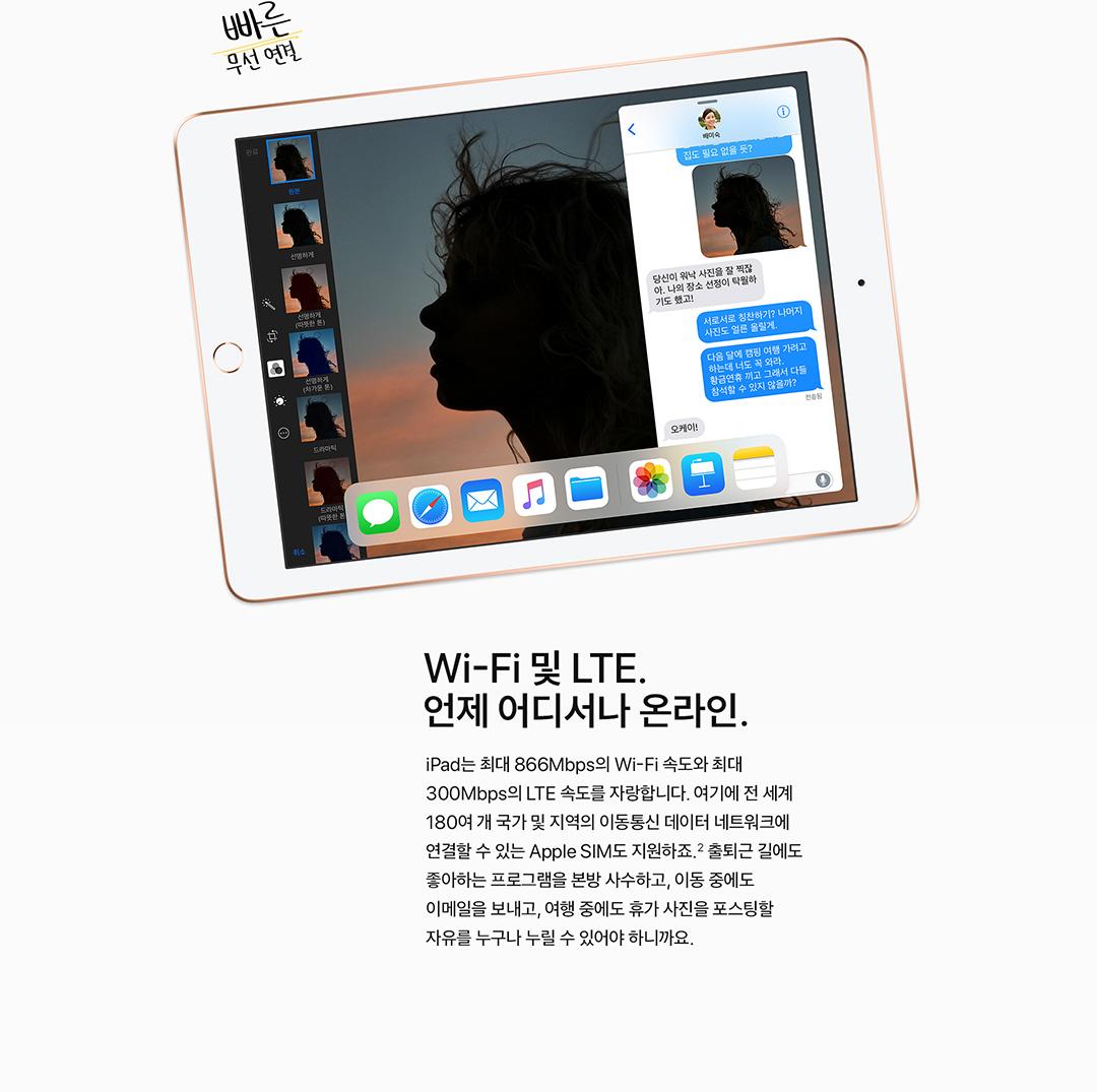 Wi-Fi 및 LTE. 언제 어디서나 온라인. iPad는 최대 866Mbps의 Wi-Fi 속도와 최대 300Mbps의 LTE 속도를 자랑합니다. 여기에 전 세계 180여 개 국가 및 지역의 이동통신 데이터 네트워크에 연결할 수 있는 Apple SIM도 지원하죠.2 출퇴근 길에도 좋아하는 프로그램을 본방 사수하고, 이동 중에도 이메일을 보내고, 여행 중에도 휴가 사진을 포스팅할 자유를 누구나 누릴 수 있어야 하니까요.