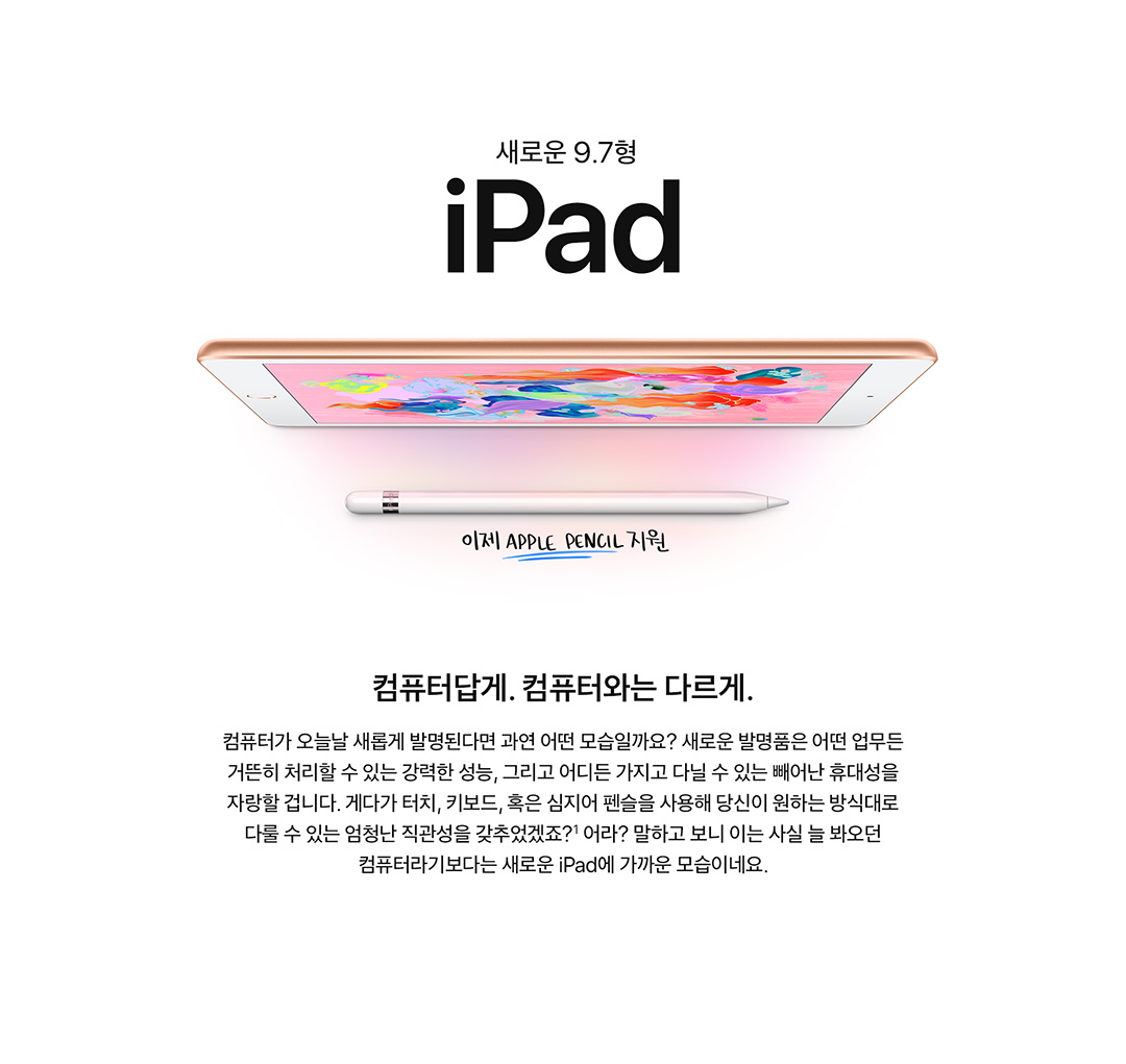 새로운 9.7형 iPad 이제 APPLE PENCIL지원 컴퓨터답게. 컴퓨터와는 다르게. 컴퓨터가 오늘날 새롭게 발명된다면 과연 어떤 모습일까요? 새로운 발명품은 어떤 업무든 거뜬히 처리할 수 있는 강력한 성능, 그리고 어디든 가지고 다닐 수 있는 빼어난 휴대성을 자랑할 겁니다. 게다가 터치, 키보드, 혹은 심지어 펜슬을 사용해 당신이 원하는 방식대로 다룰 수 있는 엄청난 직관성을 갖추었겠죠?1 어라? 말하고 보니 이는 사실 늘 봐오던 컴퓨터라기보다는 새로운 iPad에 가까운 모습이네요.