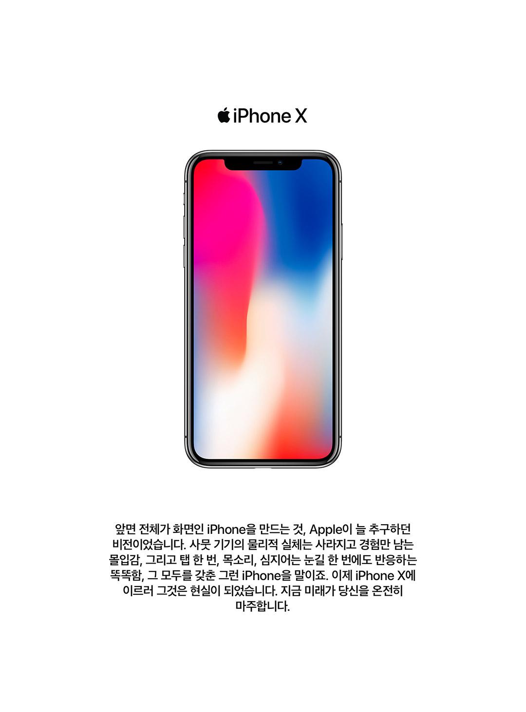 앞면 전체가 화면인 iPhone을 만드는 것, Apple이 늘 추구하던 비전이었습니다. 사뭇 기기의 물리적 실체는 사라지고 경험만 남는 몰입감, 그리고 탭 한 번, 목소리, 심지어는 눈길 한 번에도 반응하는 똑똑함, 그 모두를 갖춘 그런 iPhone을 말이죠. 이제 iPhone X에 이르러 그것은 현실이 되었습니다. 지금 미래가 당신을 온전히 마주합니다.