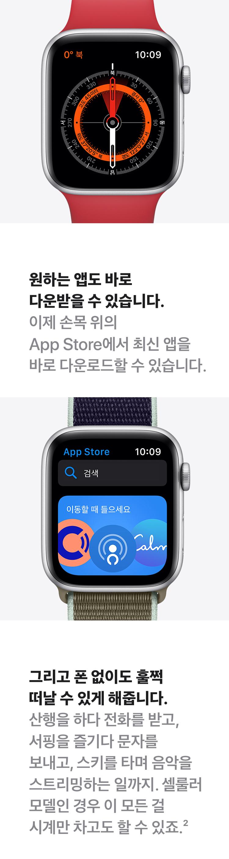 원하는 앱도 바로 다운받을 수 있습니다. 이제 손목 위의 App Store에서 최신 앱을 바로 다운로드 할 수 있습니다. 그리고 폰 없어도 훌쩍 떠날 수 있게 해줍니다. 산행을 하다가 전화를 받고, 서핑을 증기다 문자를 보내고, 스키를 타며 음악을 스트리밍하는 일까지. 셀룰러 모델인 경우 이 모든걸 시계만 차고도 할 수 있죠.