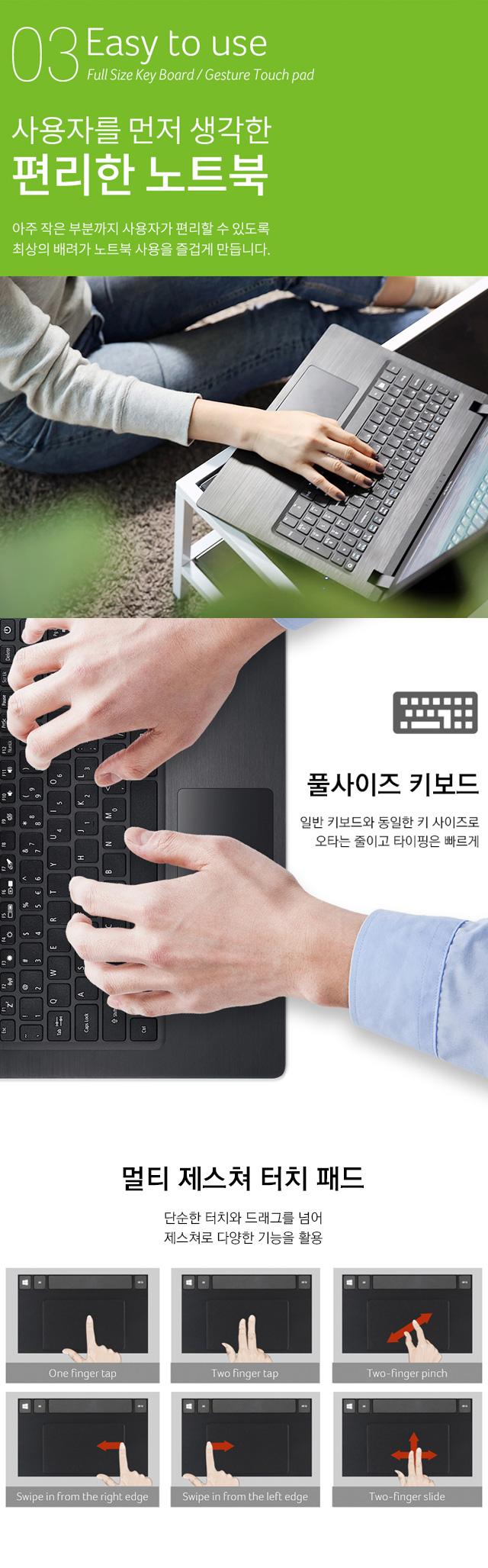 03 Easy to use Full Size Key Board/Gesture Touch pad 사용자를 먼저 생각한 편리한 노트북 아주 작은 부분까지 사용자가 편리할 수 있도록 최상의 배려가 노트북 사용을 즐겁게 만듭니다. -풀사이즈 키보드 일반 키보드와 동일한 키 사이즈로 오타는 줄이고 타이핑은 빠르게 -멀티 제스쳐 터치 패드 단순한 터치와 드래그를 넘어 제스쳐로 다양한 기능을 활용