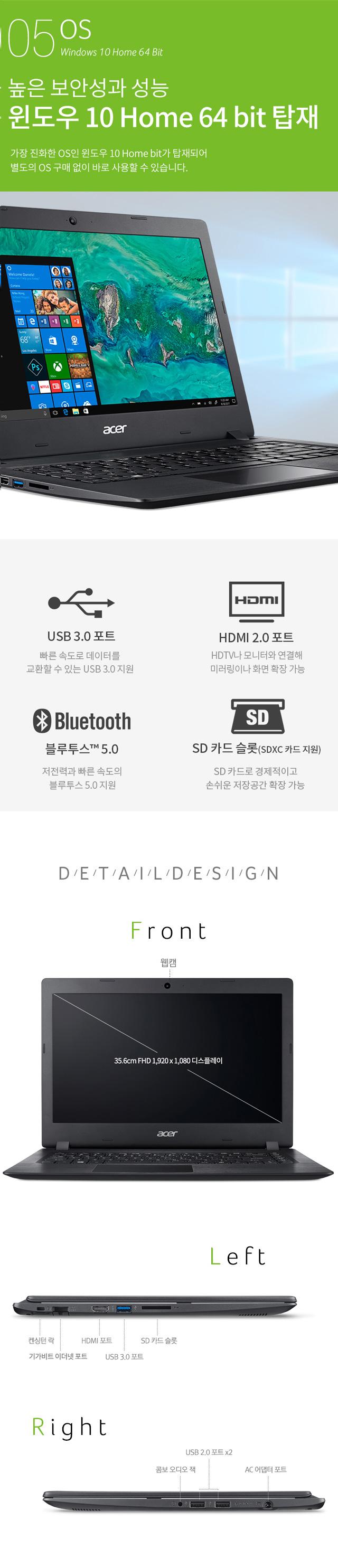 05 OS Windows 10 Home 64 Bit 높은 보안성과 성능 윈도우 10 Home 64 bit 탑재 가장 진화한 OS인 윈도우 10 Home bit가 탑재되어 별도의 OS 구매 없이 바로 사용할 수 있습니다. -USB 3.0 포트 빠른 속도로 데이터를 교환할 수 있는 USB 3.0 지원 -HDMI 2.0 포트 HDTV나 모니터와 연결해 미러링이나 화면 확장 가능 -블루투스TM 5.0 저전력과 빠른 속도의 블루투스 5.0 지원 -SD 카드 슬롯(SDXC 카드 지원) SD카드로 경제적이고 손쉬운 저장공간 확장 가능 -Front : 웹캠, 35.6cm FHD 1,920 X 1,080 디스플레이 -Left : 켄싱턴 락, 기가비트 이더넷 포트, HDMI 포트, USB 3.0 포트, SD 카드 슬롯 -Right : 콤보 오디오 잭, USB 2.0 포트 X2, AC 어댑터 포트