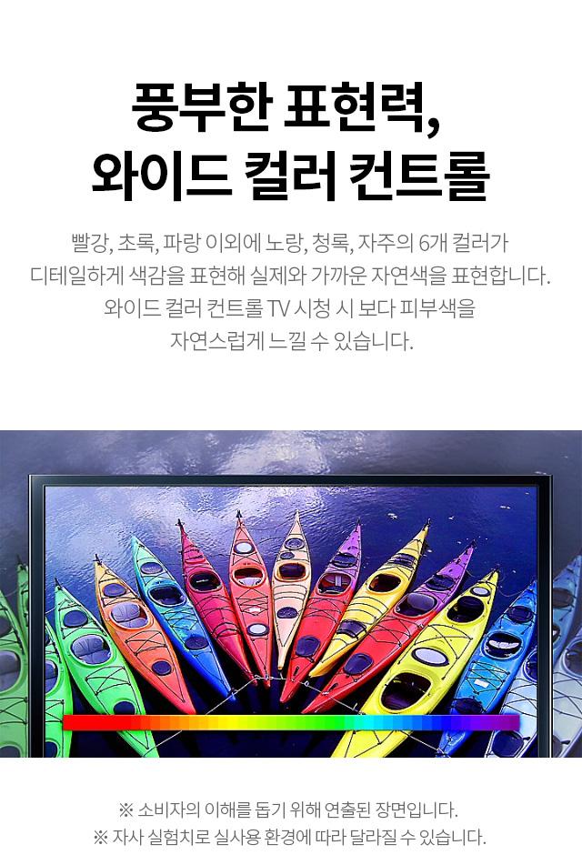 풍부한 표현력, 와이드 컬러 컨트롤 - 빨강, 초록, 파랑 이외에 노랑, 청록, 자주의 6개 컬러가 디테일하게 색감을 표현해 실제와 가까운 자연색을 표현합니다. 와이드 컬러 컨트롤 TV 시청 시 보다 피부색을 자연스럽게 느낄 수 있습니다.