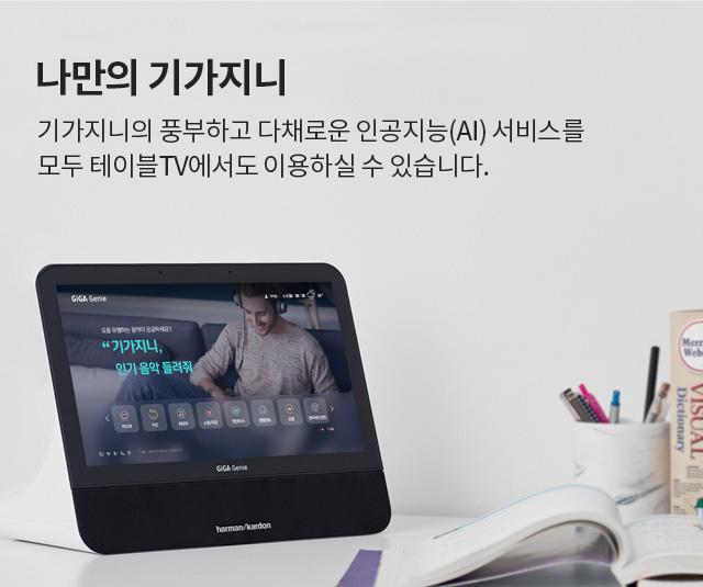 나만의 기가지니 기가지니의 풍부하고 다채로운 인공지능(AI) 서비스를 모두 테이블TV에서도 이용하실 수 있습니다.