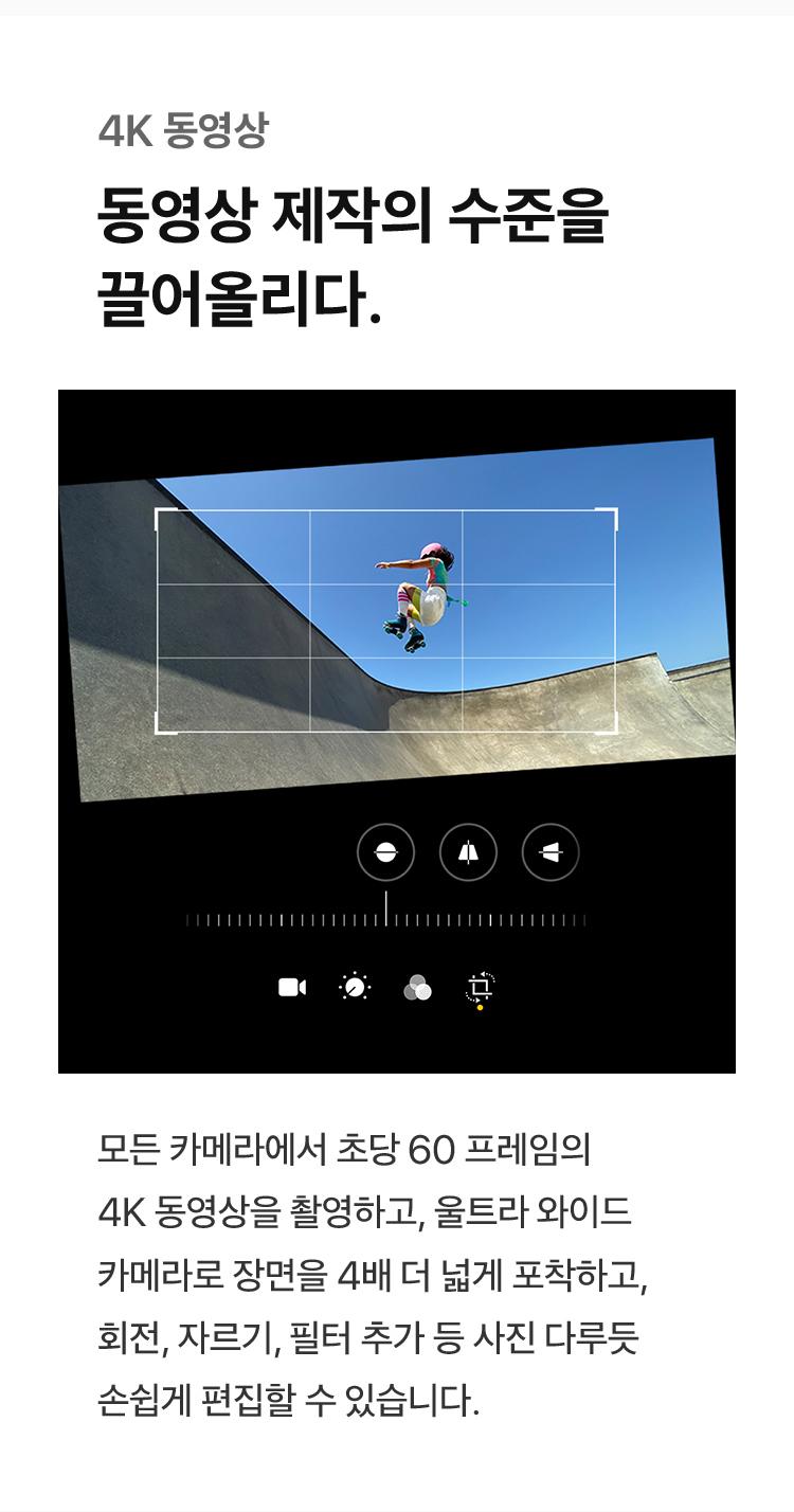 4K 동영상 - 동영상 제작의 수준을 끌어올리다. : 모든 카메라에서 초당 60프레임의 4K 동영상을 촬영하고, 울트라 와이드 카메라로 장면을 4배 더 넓게 포착하고, 회전, 자르기, 필터 추가 등 사진 다루듯 손쉽게 편집할 수 있습니다.
