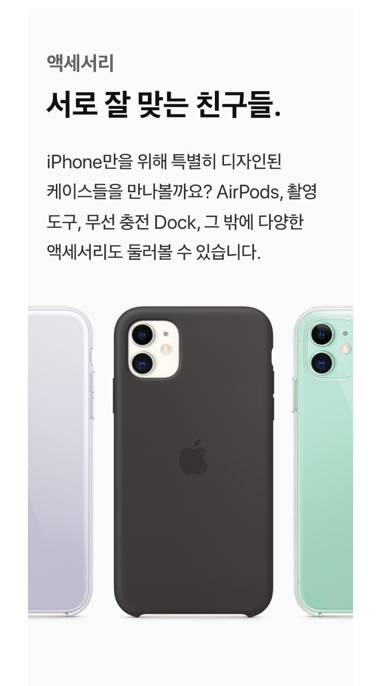 액세서리 - 서로 잘 맞는 친구들 : iPhone만을 위해 특별히 디자인된 케이스들을 만나볼까요? AirPods, 촬영 도구, 무선충전 Dock, 그 밖에 다양한 액세서리도 둘러볼 수 있습니다.