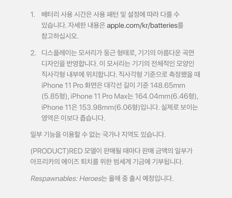1. 배터리 사용시간은 사용 패턴 및 설정에 따라 다를 수 있습니다. 자세한 내용은 apple.com/kr/batteries를 참고하십시오. 2.디스플레이는 모서리가 둥근 형태로, 기기의 아름다운 곡면 디자인을 반영합니다. 이 모서리는 기기의 전체적인 모양인 직사각형 내부에 위치합니다. 직사각형 기준으로 측정했을때 iPhone 11Pro화면은 대각선 길이 기준 148.65mm(5.85형), iPhone11 Pro Max는 164.04mm(6..46형), iPhone11은 153.98mm(6.06형)입니다. 실제로 보이는 영역은 이보다 좁습니다. 일부기능을 이용할 수 없는 국가나 지역도 있습니다. (PRODUCT)RED모델이 판매될 때마다 판매 금액의 일부가 아프리카의 에이즈 퇴치를 위한 범세계 기금에 기부됩니다. Respawnables : Heroes는 올해 중 출시 예정입니다.