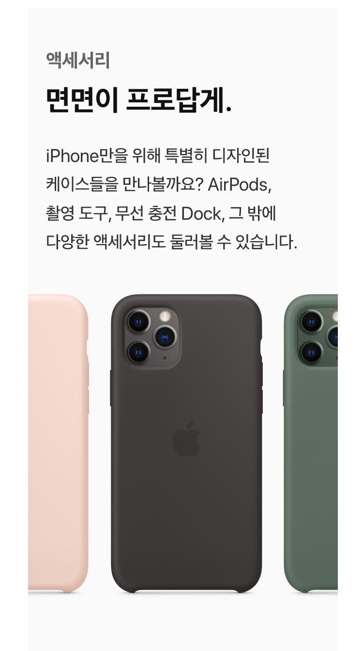 액세서리 - 면면이 프로답게 : iPhone만을 위해 특별히 디자인된 케이스들을 만나볼까요? AirPods, 촬영 도구, 무선충전 Dock, 그 밖에 다양한 액세서리도 둘러볼 수 있습니다.