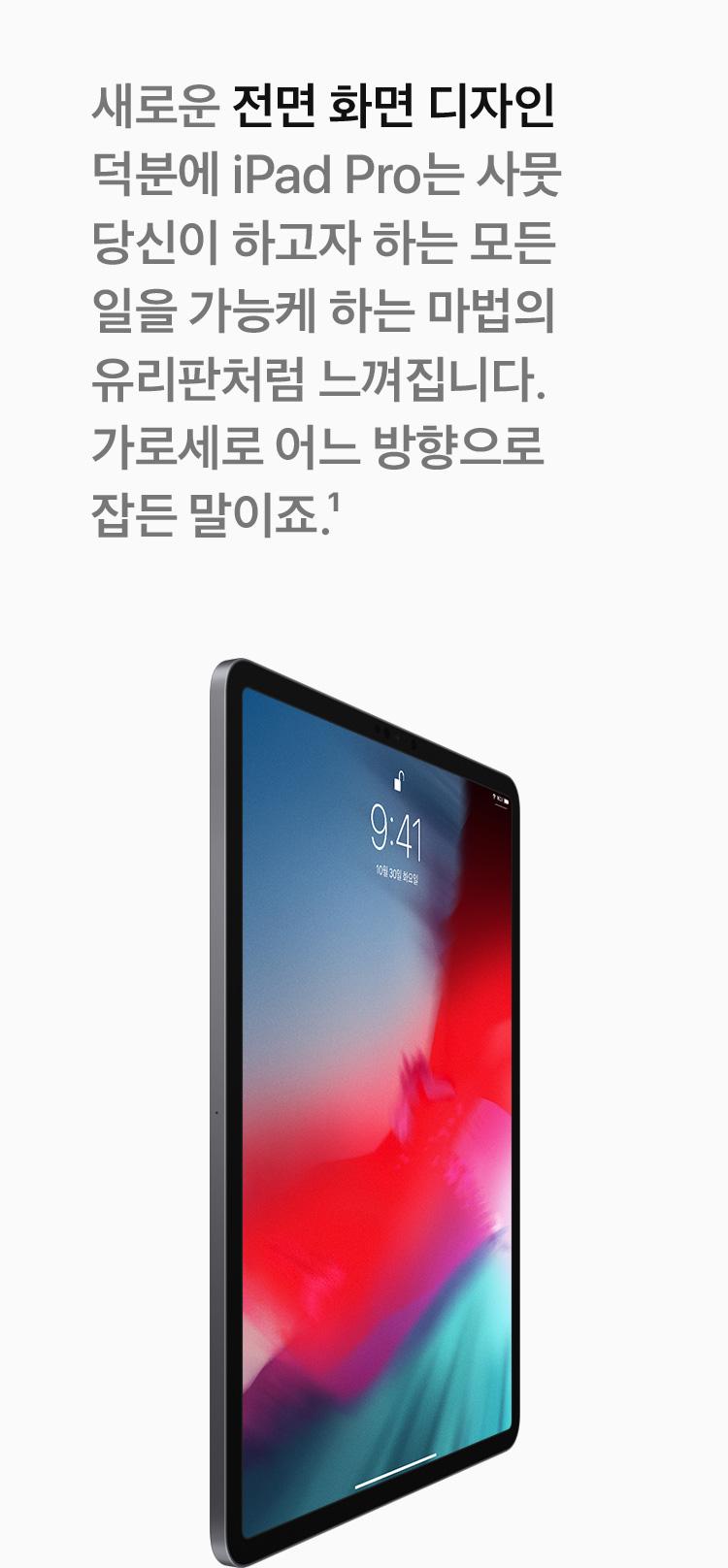 새로운 전면 화면디자인 덕분에 iPad Pro는 사뭇 당신이 하고자 하는 모든 일을 가능케 하는 마법의 유리판처럼 느껴집니다. 가로세로 어느 방향이든 말이죠.
