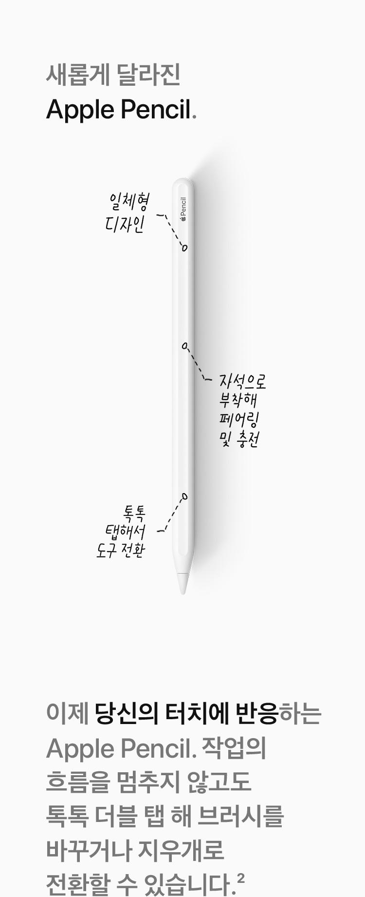 새롭게 달라진 Apple Pencil - 이제 당신의 터치체 반응하는 Apple Pencil. 작업의 흐름을 멈추지 않고도 톡톡 더블 탭 해 브러시를 바꾸거나 지우개로 전환할 수 있습니다.