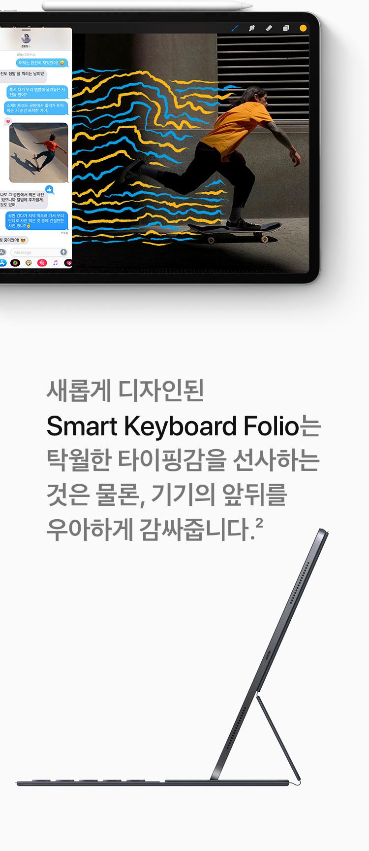 새롭게 디자인된 Smart Keyboard Folio는 탁월한 타이핑감을 선사하는 것은 물론, 기기의 앞뒤를 우아하게 감싸줍니다.