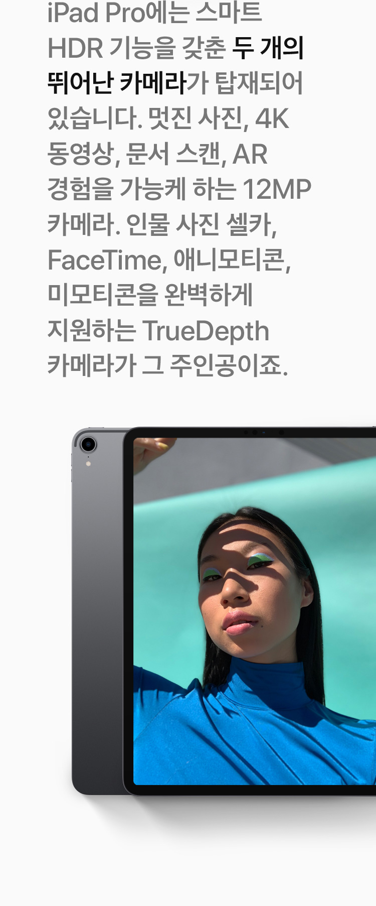 iPad Pro에는 스마트 HDR 기능을 갖춘 두 개의 뛰어난 카메라가 탑재되어 있습니다. 멋진 사진, 4K 동영상, 문서 스캔, AR 경험을 가능케 하는 12MP 카메라. 인물 사진 셀카, FaceTime, 애니모티콘, 미모티콘을 완벽하게 지원하는 TrueDepth 카메라가 그 주인공이죠.