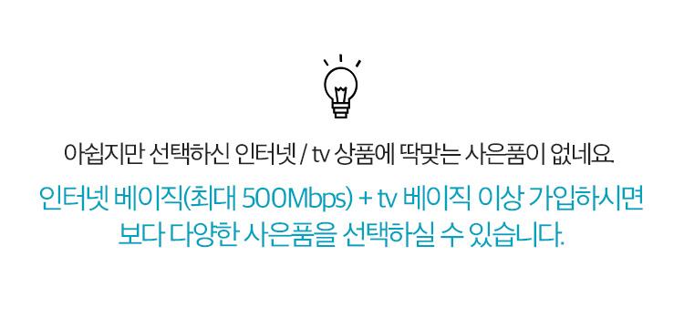 아쉽지만 선택하신 인터넷/tv 상품에 딱 맞는 사은품이 없네요. 기가 인터넷 500M+tv라이트 이상 가입하시면, 보다 다양한 사은품을 선택하실 수 있습니다.