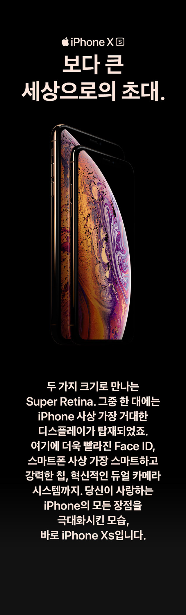 iPhone Xs 보다 큰 세상으로의 초대. 두 가지 크기로 만나는 Super Retina. 그중 한 대에는 iPhone 사상 가장 거대한 디스플레이가 탑재되었죠. 여기에 더욱 빨라진 Face ID, 스마트폰 사상 가장 스마트하고 강력한 칩, 혁신적인 듀얼 카메라 시스템까지. 당신이 사랑하는 iPhone의 모든 장점을 극대화시킨 모습, 바로 iPhone Xs입니다.