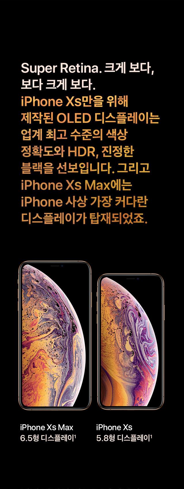 Super Retina. 크게 보다, 보다 크게 보다. iPhone Xs만을 위해 제작된 OLED디스플레이는 업계 최고 수준의 색상 정확도와 HDR, 진정한 블랙을 선보입니다. 그리고 iPhone Xs Max에는 iPhone 사상 가장 커다란 디스플레이가 탑재되었죠. iPhone Xs Max 6.5형 디스플레이, iPhone Xs 5.8형 디스플레이