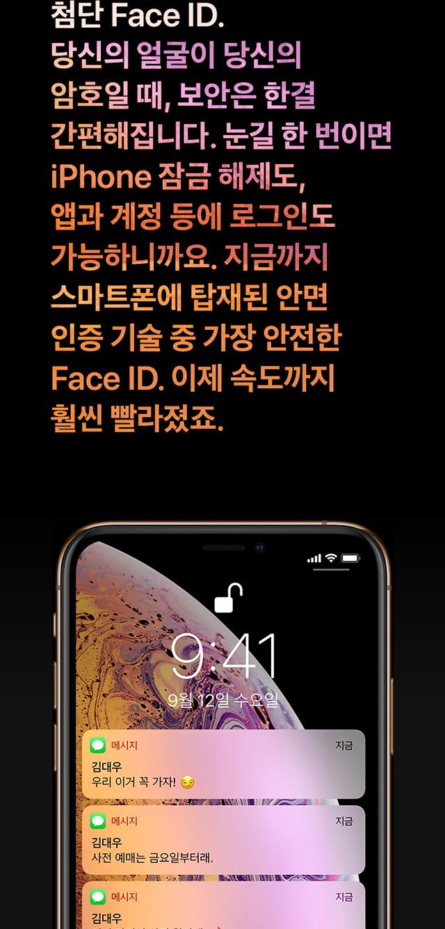 첨단 Face ID. 당신의 얼굴이 당신의 암호일 때, 보안은 한결 간편해집니다. 눈길 한 번이면 iPhone 잠금 해제도, 앱과 계정 등에 로그인도 가능하니까요. 지금까지 스마트폰에 탑재된 안면 인증 기술 중 가장 안전한 Face ID. 이제 속도까지 훨씬 빨라졌죠.