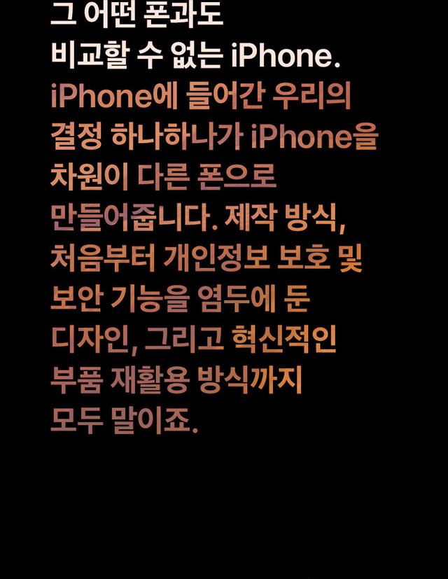 그 어떤 폰과도 비교할 수 없는 iPhone.iPhone에 들어간 우리의 결정 하나하나가 iPhone을 차원이 다른 폰으로 만들어줍니다. 제작 방식, 처음부터 개인정보 보호 및 보안 기능을 염두에 둔 디자인, 그리고 혁신적인 부품 재활용 방식까지 모두 말이죠.