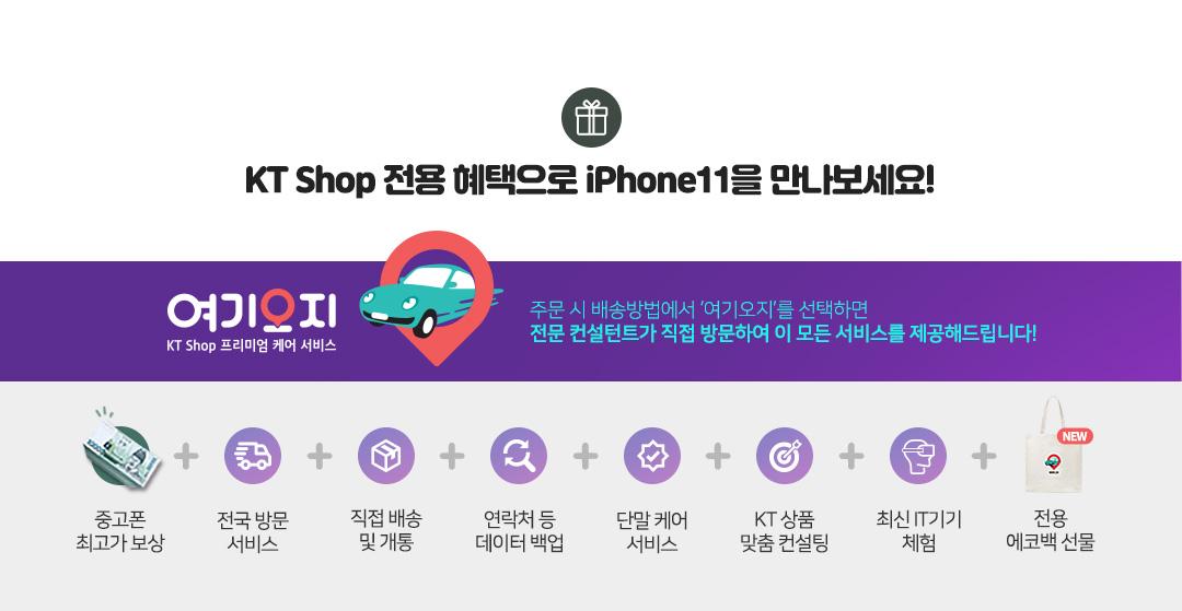 KT Shop 전용 혜택으로 iPhone11을 만나보세요! 여기오지 KT Shop 프리미엄 케어 서비스 | 주문 시 배송방법에서 '여기오지'를 선택하면 전문 컨설턴트가 직접 방문하여 이 모든 서비스를 제공해드립니다!