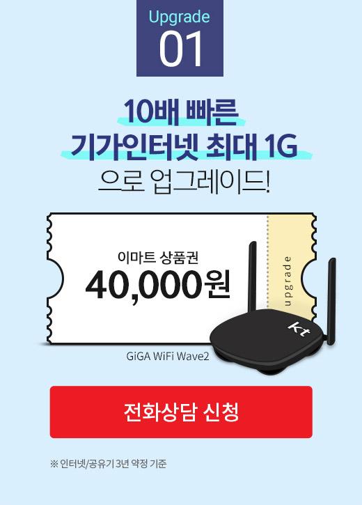 Upgrade 01. 10배 빠른 GIGA 인터넷(1G)으로 업그레이드 이마트 상품권 40,000원 인터넷/공유기 3년 약정 기준