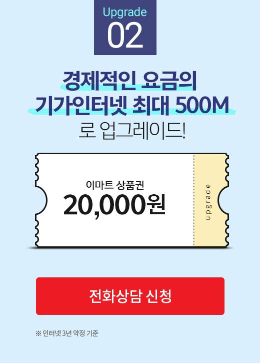 Upgrade 02. 경제적인 요금의 GIGA 인터넷 콤팩트(500M)로 업그레이드! 이마트 상품권 20,000원 인터넷 3년 약정 기준