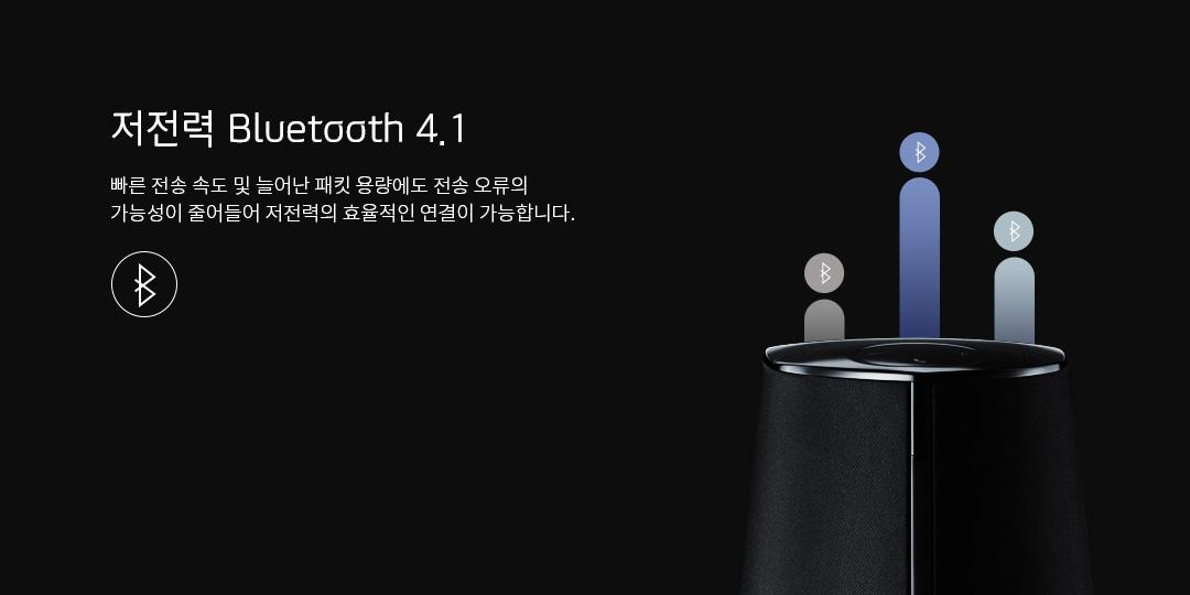 저전력 Bluetooth 4.1 빠른 전송 속도 및 늘어난 패킷 용량에도 전송 오류의 가능성이 줄어들어 저전력의 효율적인 연결이 가능합니다.