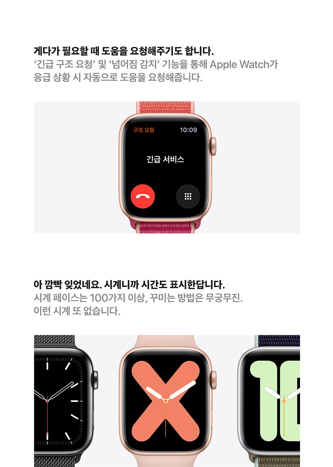 게다가 필요할 때 도움을 요청해주기도 합니다. 긴급 구조 요청 및 넘어짐 감지 긴으을 통해 Apple Watch가 응급 상황 시 자동으로 도움을 요청해줍니다. 아 깜빡 잊었네요. 시계니까 시간도 표시한답니다. 시계 페이스는 100가지 이상, 꾸미는 방법은 무궁무진. 이런 시계 또 없습니다.