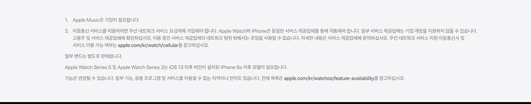 1. Apple Music은 가입이 필요합니다. 2. 이동통신 서비스를 이용하려면 무선 네트워크 서비스 요금제에 가입해야합니다. Apple Watch와 iPhone은 동일한 서비스 제공업체를 통해 개통해야 합니다. 일부 서비스 제공업체는 기업계정을 지원하지 않을 수 있습니다. 고용주 및 서비스 제공업체에 확인하십시오. 이용 중인 서비스 제공업체의 네트워크 범위 밖에서는 로밍을 사용할 수 없습니다. 자세한 내용은 서비스 제공업체에 문의하십시오. 무선 네트워크 서비스 지원 이동통신사 및 서비스 이용 가능여부는 aplle.com/kr/watch/cellular를 참고 하십시오. 일부 밴드는 별도로 판매됩니다. / Apple Watch Series 5 및 Apple Watch Series 3는 iOS13 이후 버전이 설치된 iPhone 6s 이후 모델이 필요합니다. 기능이 변경될 수 있습니다. 일부기능, 응용 프로그램 및 서비스를 이용할 수 없는 지역이나 언어도 있습니다. 전체목록은 apple.com/kr/watchos/feature-availability를 참고하십시오.