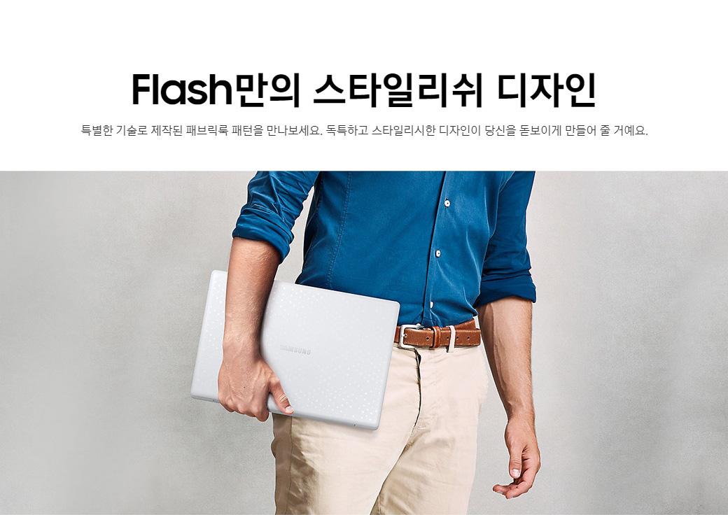 Flash만의 스타일리쉬 디자인. 특별한 기술로 제작된 패브릭룩 패턴을 만나보세요. 독특하고 스타일리시한 디자인이 당신을 돋보이게 만들어 줄 거예요.