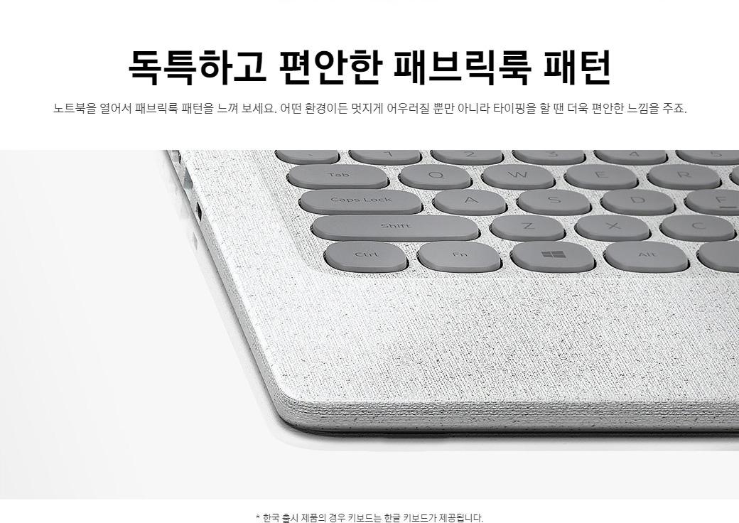 독특하고 편안한 패브릭룩 패턴. 노트북을 열어서 패브릭룩 패턴을 느껴 보세요. 어떤 환경이든 멋지게 어우러질 뿐만 아니라 타이핑을 할 땐 더욱 편안한 느낌을 주죠. *한국 출시 제품의 경우 키보드는 한글 키보드가 제공됩니다.