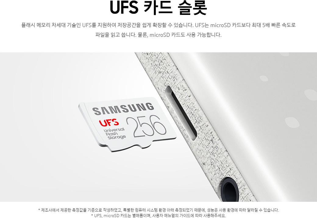 UFS 카드 슬롯. 플래시 메모리 차세대 기술인 UFS를 지원하여 저장공간을 쉽게 확장할 수 있습니다. UFS는 microSD 카드보다 최대 5배 빠른 속도로 파일을 읽고 씁니다. 물론, microSD 카드도 사용 가능합니다. *제조사에서 제공한 측정값을 기준으로 작성하였고, 특별한 컴퓨터 시스템 환경 아래 측정되었기 때문에, 성능은 사용 환경에 따라 달라질 수 있습니다. *UFS, microSD 카드는 별매품이며, 사용자 매뉴얼의 가이드에 따라 사용해주세요.