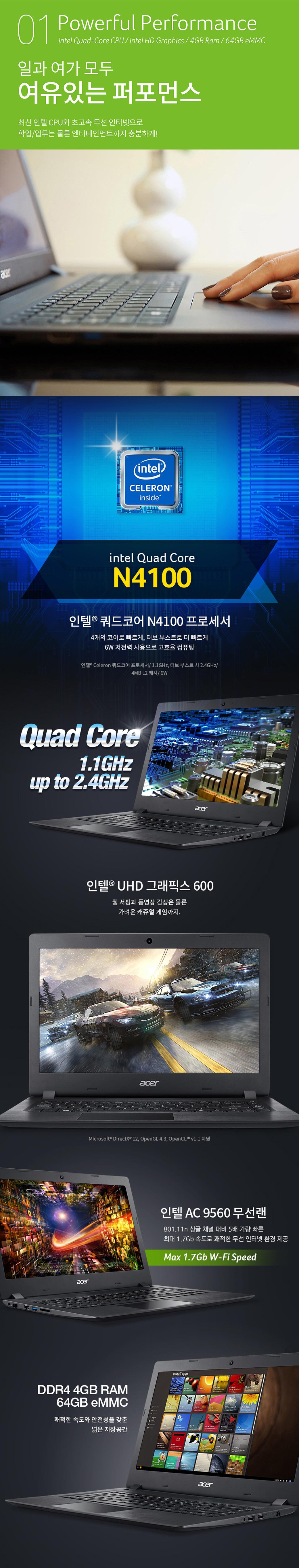 01 Powerful Performance intel Quad-Core CPU/intel HD Graphics/4GB Ram/64GB eMMC 일과 여가 모두 여유있는 퍼포먼스. 최신 인텔 CPU와 초고속 무선 인터넷으로 학업/업무는 물론 엔터테인먼트까지 충분하게! -인텔 쿼드코어 N4100 프로세서 4개의 코어로 빠르게, 터보 부스터로 더 빠르게 6W 저전력 사용으로 고효율 컴퓨팅 -인텔 UHD 그래픽스 600 웹 서핑과 동영상 감상은 물론 가벼운 캐쥬얼 게임까지 -인텔 AC 9560 무선랜 801.11n 싱글 채널 대비 5배 가량 빠른 최대 1.7Gb 속도로 쾌적한 무선 인터넷 환경 제공 -DDR4 4GB RAM 64GB eMMC 쾌적한 소곧와 안정성을 갖춘 넓은 저장공간