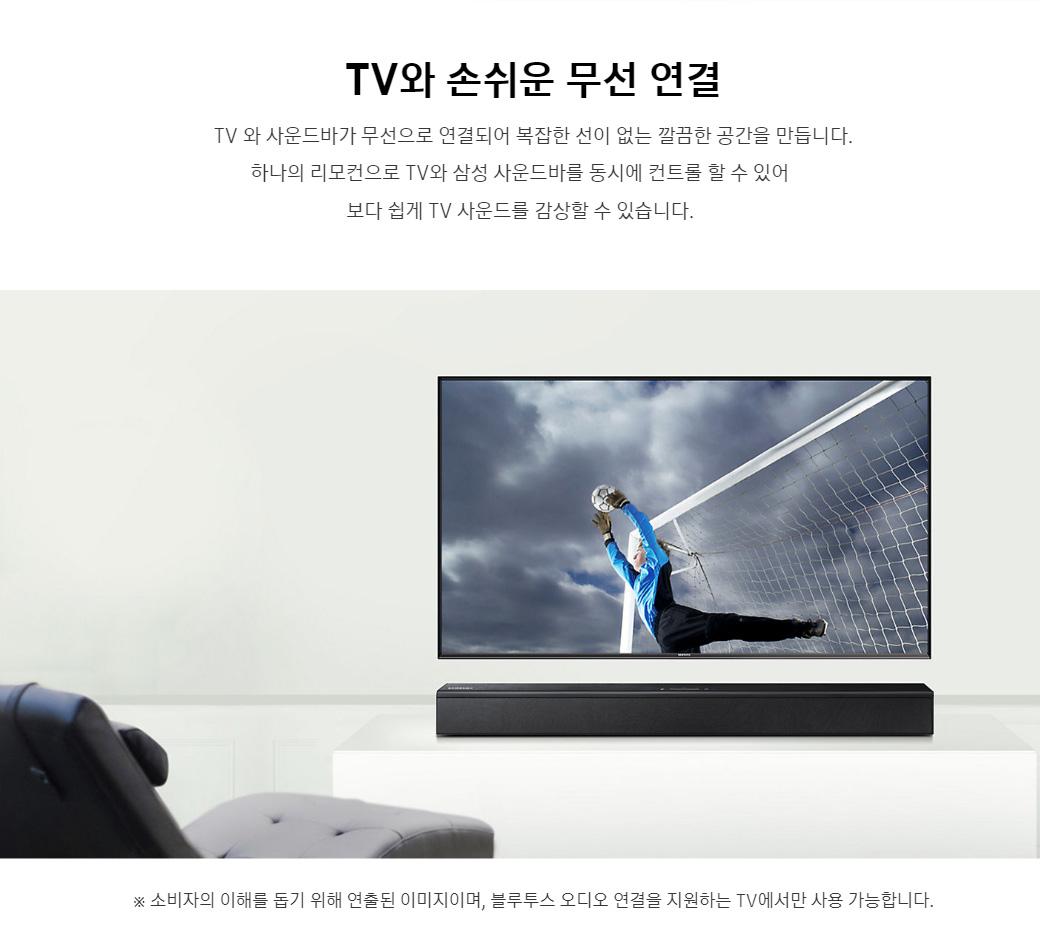 TV와 손쉬운 무선 연결 - TV와 사운드바가 무선으로 연결되어 복잡한 선이 없는 깔끔한 공간을 만듭니다. 하나의 리모컨으로 TV와 삼성 사운드바를 동시에 컨트롤 할 수 있어 보다 쉽게 TV 사운드를 감상할 수 있습니다.
