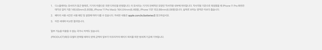 1.디스플레이는 모서리가 둥근 형태로, 기기의 아름다운 곡면 디자인을 반영합니다. 이 모서리는 기기의 전체적인 모양인 직사각형 내부에 위치합니다. 직사각형 기준으로 측정했을때 iPhone 11Pro화면은 대각선 길이 기준 148.65mm(5.85형), iPhone11 Pro Max는 164.04mm(6..46형), iPhone11은 153.98mm(6.06형)입니다. 실제로 보이는 영역은 이보다 좁습니다. 2. 배터리 사용시간은 사용 패턴 및 설정에 따라 다를 수 있습니다. 자세한 내용은 apple.com/kr/batteries를 참고하십시오. 3. 이전 세대와 비교한 결과 입니다. 일부기능을 이용할 수 없는 국가나 지역도 있습니다. (PRODUCT)RED모델이 판매될 때마다 판매 금액의 일부가 아프리카의 에이즈 퇴치를 위한 범세계 기금에 기부됩니다.