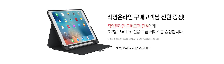직영온라인 구매고객님 전원 증정! 직영온라인 구매고객 전원에게 9.7형 iPadPro 전용 고급 케이스를 증정합니다.