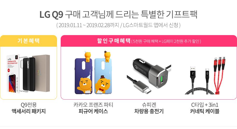 LG Q9 구매 고객님께 드리는 특별한 기프트팩(2019.01.11~2019.02.28/LG스마트월드 앱에서 신청) 기본혜택 : Q9전용 액세서리 패키지, 할인구매혜택(5천원 구매 혜택+LG페이 2천원 추가 할인) : 카카오 프렌즈 파티 피규어 케이스,슈피겐 차량용 충전기,C타입+3in1 커네틱 케이블