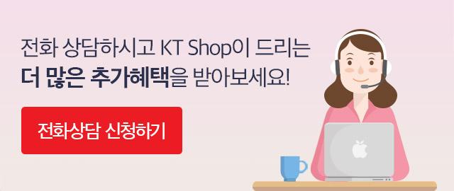 전화 상담하시고 KT Shop이 드리는 더 많은 추가혜택을 받아보세요!