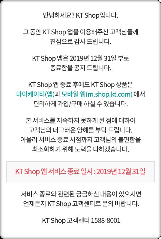 19년 5월 마이케이티(앱)과 통합하여 현재 제공 중인 앱은 2019년 12월 31일(화) 부로 종료함을 공지 드립니다. KT Shop 고객센터 1588-8001