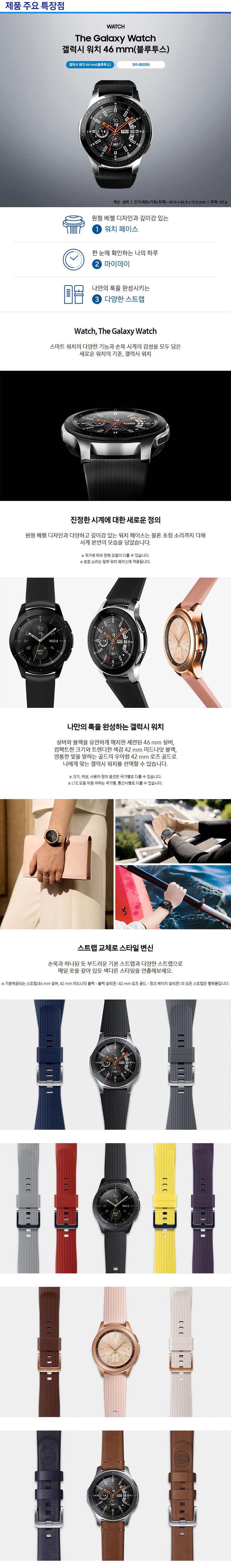 제품 주요 특장점 WATCH The Galaxy Watch 갤럭시 워치 46mm (블루투스) 색상:실버 크기(세로x가로x두께):49.0x46.0x13.0mm 무게:63g 원형 베젤 디자인과 깊이감 있는 1. 워치페이스 한 눈에 확인하는 나의 하루 2.마이데이 나만의 룩을 완성시키는 3. 다양한 스트랩 Watch, The Galaxy Watch  스마트 워치의 다양한 기능과 손목 시계의 감성을 모두 담은 새로운 워치의 기준 갤럭시 워치 진정한 시계에 대한 새로운 정의 원형 베젤 디자인과 다양하고 깊이감 있는 워치 페이스는 물론 초점 소리까지 더해 시계 본연의 모습을 담았습니다 국가에 따라 판매 모델이 다를 수 있습니다. 초침 소리는 일부 워치 페이스에 적용됩니다. 나만의 룩을 완성하는 갤럭시 워치 실버와 블랙을 유연하게 매치한 세련된 46mm실버, 컴팩트한 크기와 트렌디한 색감 42mm 미드나잇 블랙, 영롱한 빛을 발하는 골드의 우아함 42mm 로즈 골드로 나에게 맞는 갤럭시 워치를 선택할 수 있습니다. 크기, 색상, 실버와 블랙을 유연하게 매치한 세련된 46mm 실버 컴팩트한 크기와 트렌디한 색감 42mm 미드나잇 블랙 영롱한 빛을 발하는 골드의 우아함 42mm 로즈 골드로 나에게 맞는 갤럭시 워치를 선택할 수 있습니다 크기, 색상, 사용자 정의 옵션은 국가별로 다를 수 있습니다.  LTE 모델 지원 여부는 국가별, 통신사별로 다를 수 있습니다. 스트랩 교체로 스타일 변신 손목과 하나된 듯 부드러운 기본 스트랩과 다양한 스트랩으로 매일 옷을 갈아 입듯 색다른 스타일을 연출해보세요. 기본제공되는 스트랩(46mm 실버, 42mm 미드나잇 블랙- 블랙 실리콘/ 42mm 로즈 골드- 핑크 베이지 실리콘) 외 모든 스트랩은 별매품입니다