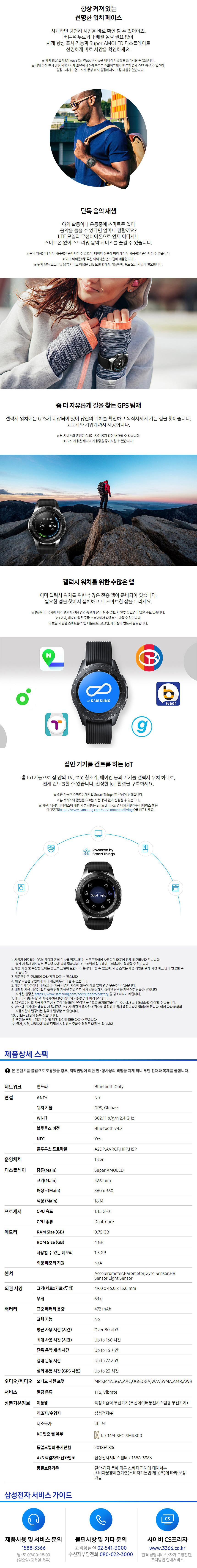 항상 켜져 있는 선명한 워치 페이스 시계라면 당연히 시간을 바로 확인 할 수 있어야죠 버튼을 누르거나 베젤 돌릴 필요 없이 시계 항상 표시 기능과 디스플레이로 선명하게 바로 시간을 확인하세요. 시계 향상 표시 (AIways On Watch) 기능은 배터리 사용량을 증가시킬 수 있습니다. 시계 향상 표시 설정 방법 : 시계 화면에서 아래쪽으로 스와이프해서 빠르게 ON, OFF 하실 수 있으며, 설정-시계화면-시계 항상 표시 설정에도 조정 하실수 있습니다. 단독 음악 재생 야외 활동이나 운동중에 스마트폰 없이 음악을 들을 수 있다면 얼마나 편할까요 LTE 모델과 무선이어폰으로 언제 어디서나 스마트폰 없이 스트리밍 음악 서비스를 즐길 수 있습니다. 음악 재생은 배터리 사용량을 증가시킬 수 있으며, 데이터 상품에 따라 데이터 사용량을 증가시킬 수 있습니다. 기어 아이콘X등 무선 이어셋은 별도 판매 제품입니다. 워치 단독 스트리밍 음악 서비스 이용은 LTE 모델 한해서 가능하며, 별도 요금 가입이 필요합니다. 좀 더 자유롭게 길을 찾는 GPS탑재 갤럭시 워치에는 GPS가 내장되어 있어 당신의 위치를 확인하고 목적지까지 가는 길을 찾아줍니다 고도계와 기압계까지 제공합니다. 본 서비스와 관련된 GUI는 사전 공지 없이 변경될 수 있습니다. GPS 사용은 배터리 사용량을 증가시킬 수 있습니다. 갤럭시 워치를 위한 수많은 앱 이미 갤럭시 워치를 위한 수많은 전용 앱이 준비되어 있습니다 필요한 앱을 찾아서 설치하고 더 스마트한 삶을 누리세요. 통신사나 국가에 따라 갤럭시 전용 앱의 종류가 달라 질 수 있으며, 일부 유로앱이 있을 수도 있습니다. T머니,캐시비 앱은 구글 스토어에서 다운로드 받을 수 있습니다. 호환 가능한 스마트폰의 앱 다운로드, 로그인, 페어링이 반드시 필요합니다. 집안 기기를 컨트롤 하는 IoT  홈 IoT기능으로 집 안의 TV 로봇 청소기 에어컨 등의 기기를 갤럭시 워치 하나로 쉽게 컨트롤할 수 있습니다 진정한 IoT 환경을 구축하세요. 호환 가능한 스마트폰에서의 SmartThings 앱 설정이 필요합니다. 본 서비스와 관련한 GUI는 사전 공지 없이 변경될 수 있습니다. 지원 가능한 디바이스에 대한 세부 사항은 SmartThings앱 내의 지원하는 디바이스 혹은 삼성닷컴(http://www.samsung.com/sec/connectedliving/)를 참고 하세요. 1. 사용자 메모리는 OS의 용량과 폰의 기능을 작동시키는 소프트웨어에 사용되기 때문에 전체 메모리보다 작습니다. | 실제 사용자 메모리는 폰 사용자에 따라 달라지며, 소프트웨어 업그레이드 이후에도 달라질 수 있습니다. 2. 제품 사진 및 특장점 등에는 광고적 표현이 포함되어 실제와 다를 수 있으며, 제품 스펙은 제품 개량을 위해 사전 예고 없이 변경될 수 | 있습니다. 3. 제품색상은 모니터에 따라 약간 다를 수 있습니다. 4. 해당 모델은 구입처에 따라 취급여부가 다를 수 있습니다. 5. 애플리케이션이나 서비스들은 제공 사업자 사정에 의하여 예고 없이 변경/중단될 수 있습니다. 6. 배터리 사용 시간은 최초 출하 상태 제품을 기준으로 당사 실험실에서 측정된 전력을 기반으로 산출한 것입니다. | 자세한 설명은 https://www.samsung.com/sec/support/battery 을 참조하시기 바랍니다. 7. 배터리의 충전시간과 사용시간은 충전 상태와 사용환경에 따라 달라집니다. 8 13년도 당사의 사용시간 측정 방법이 개정되어, 변경된 규격으로 표기되었습니다. Quick Start Guide와 상이할 수 있습니다. 9. Web에 표기되는 배터리 사용시간은 소비자 환경과 유사한 조건으로 측정하기 위해 측정방법이 업데이트됩니다. 이에 따라 배터리 사용시간이 변경되는 경우가 발생할 수 있습니다. 10. LTE는 ETSI의 등록 상표입니다. 11. 크기와 무게는 제품 구성 및 제조 과정에 따라 다를 수 있습니다. 12. 국가, 지역, 사업자에 따라 단말이 지원하는 주파수 영역은 다를 수 있습니다.| 제품상세 스펙 Q 본 콘텐츠를 불법으로 도용했을