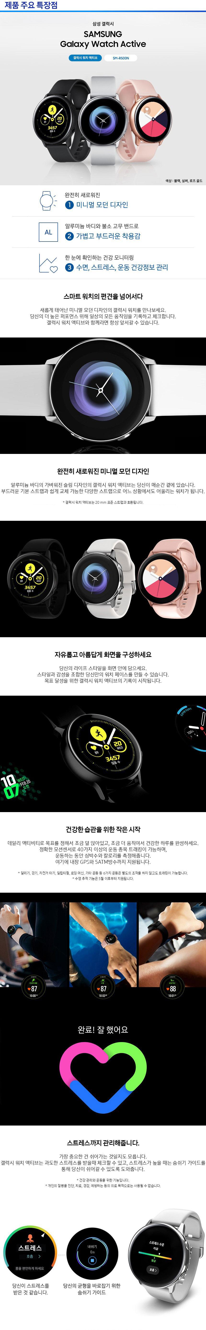 제품 주요 특장점 삼성 갤럭시 SAMSUNG Galaxy Watch Active 갤럭시 워치 액티브 SM-R500N WED 색상 : 블랙, 실버, 로즈 골드 완전히 새로워진 1 미니멀 모던 디자인 AL 알루미늄 바디와 불소 고무 밴드로 2 가볍고 부드러운 착용감 한 눈에 확인하는 건강 모니터링  3 수면, 스트레스, 운동 건강정보 관리 스마트 워치의 편견을 넘어서다. 새롭게 태어난 미니멀 모던 디자인의 갤럭시 워치를 만나보세요. 당신의 더높은 퍼포먼스 위해 일상의 모든 움직임을 기록하고 체크합니다. 갤럭시 워치 액티브와 함께라면 항상 앞서갈 수 있습니다.완전히 새로워진 미니멀 모던 디자인 알루미늄 바디의 가벼워진 슬림 디자인의 갤럭시 워치 액티브는 당신이 매순간 곁에 있습니다. 부드러운 기본 스트랩과 쉽게 교체 가능한 다양한 스트랩으로 어느 상황에서도 어울리는 워치가 됩니다. 갤럭시 워치 액티브는 20 mm 표준 스트랩과 호환됩니다. 자유롭고 아름답게 화면을 구성하세요. 당신의 라이프 스타일을 화면 안에 담으세요. 스타일과 감성을 조합한 당신만의 워치 페이스를 만들 수 있습니다. 목표 달성을 위한 갤럭시 워치 액티브의 기록이 시작됩니다. 건강한 습관을 위한 작은 시작 데일리 액티비티로 목표를 정해서 조금 덜 앉아있고, 조금 더 움직여서 건강한 하루를 완성하세요.정확한 모션센서로 40가지 이상의 운동 종목 트래킹이 가능하며, 운동하는 동안 심박수와 칼로리를 측정해줍니다. 여기에 내장 GPS와 5ATM방수까지 지원됩니다. * 달리기, 걷기, 자전거 타기, 일립티컬, 로잉 머신, 기타 운동 등 6가지 운동은 별도의 조작을 하지 않고도 트래킹이 가능합니다. * 수영 추적 기능은 5월 이후부터 지원됩니다. 완료! 잘 했어요. 스트레스까지 관리해줍니다. 가장 중요한 건 쉬어가는 것일지도 모릅니다. 갤럭시 워치 액티브는 과도한 스트레스를 받을때 체크할 수 있고, 스트레스가 높을 때는 숨쉬기 가이드를 통해 당신이 쉬어갈 수 있도록 도와줍니다. * 건강 관리와 운동을 위한 기능입니다. * 개인의 질병을 진단, 치료, 경감, 예방하는 등의 의료 목적으로는 사용될 수 없습니다. 스트레스 내쉬기 스트레스 수준 몸을 편안하게 하세요 당신이 스트레스를 받은 것 같습니다. 당신의 균형을 바로잡기 위한 숨쉬기 가이드