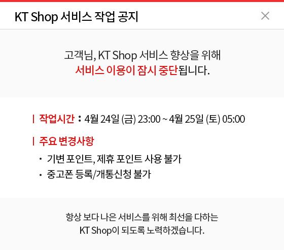 KT Shop 서비스 작업 공지. 고객님, KT Shop 서비스 향상을 위해 서비스 이용이 잠시 중단됩니다. 작업시간 : 4월 24일(금) 23:00 ~ 4월 25일(토) 05:00 주요 변경사항 : - 기변 포인트, 제휴 포인트 사용 불가 - 중고폰 등록/개통신청 불가. 항상 보다 나은 서비스를 위해 최선을 다하는 KT Shop이 되도록 노력하겠습니다.